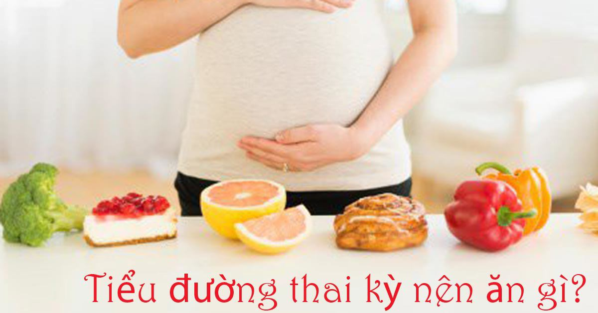 Tiểu đường thai kỳ nên ăn gì và những thực phẩm không nên ăn